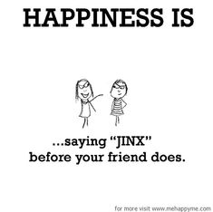 Happiness #156: Happiness is saying JINX before your friend does.