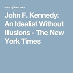 John F. Kennedy: An Idealist Without Illusions - The New York Times