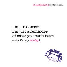 i'm not a tease. i'm just a reminder of what you can't have. #tease #just #reminder #what #monday #witty #quote #niceandnesty #nice #nesty #funny #life #short #serious #smile | check out more www.niceandnestyblog.wordpress.com