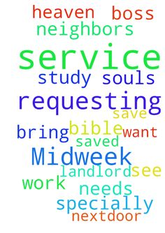 Requesting prayers for our Midweek Prayer service and - Requesting prayers for our Midweek Prayer service and Bible study. Please ask Jesus to bring all our nextdoor neighbors, the landlord who needs to get saved and those we work with, specially the boss. Dear God, please save their souls. We want to see them in heaven. In Jesus name. Amen Posted at: https://prayerrequest.com/t/Li7 #pray #prayer #request #prayerrequest