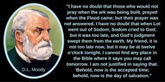"""My friend, it is not too late now, but it may be at twelve o'clock tonight. I cannot find any place in the Bible where it says you may call tomorrow. I am not justified in saying that. 'Behold, now is the accepted time;  behold, now is the day of salvation.""""...  D.L. Moody"""