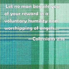 Colossians 2:18  Let no man beguile you of your reward in a voluntary humility and worshipping of angels, intruding into those things which he has not seen, vainly puffed up by his fleshly mind,