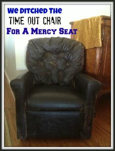 We Ditched The Time Out Chair For A Mercy Seat-- I just got chills reading this!  What a powerful tool to use with children!