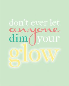 If you've ever felt like you want to hide in the corner, read this post: Don't ever let anyone Dim Your Glow #printable #quote #staypositive www.KristenDuke.com