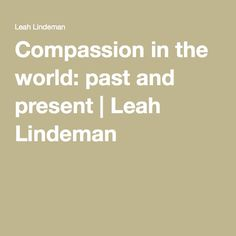 Compassion in the world: past and present | Leah Lindeman