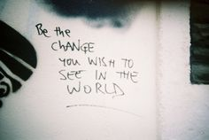 Be the #change you wish to see in the #world.