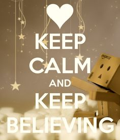 KEEP CALM AND KEEP BELIEVING