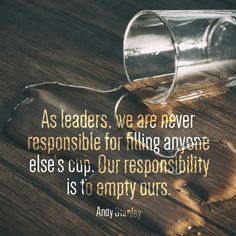 As leaders, we are never responsible for filing anyone else's cup. Our responsibility is to empty ours Andy Servant Leadership, Leadership Lessons, Leadership Activities, Leadership Development, Leadership Quotes, Group Activities, Professional Development, Positive Thoughts, Positive Quotes