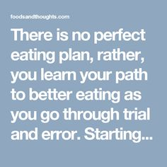 There is no perfect eating plan, rather, you learn your path to better eating as you go through trial and error. Starting is the most important part.