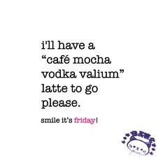 i'll have a café-mocha-vodka-valium latte to go please. friday quote | www.niceandnesty.com