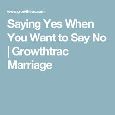 Saying Yes When You Want to Say No | Growthtrac Marriage