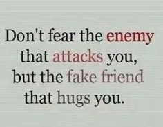 Don't fear the enemy attacks you but the fake friends that hugs you