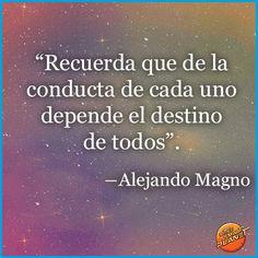 """""""Recuerda que de la conducta de cada uno depende el destino de todos"""". Alejandro Magno"""