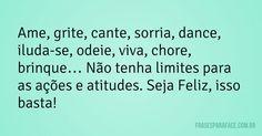 Ame, grite, cante, sorria, dance, iluda-se, odeie, viva, chore, brinque… Não tenha limites para as ações e atitudes. Seja Feliz, isso basta! (Frases para Face)