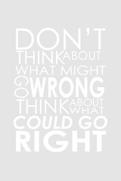 Don't think about what might go wrong. Think about what could go right