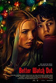 Better Watch Out  On a quiet suburban street, a babysitter must defend a twelve-year-old boy from intruders, only to discover it's far from a normal home invasion.