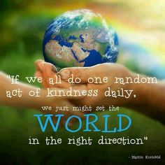 """""""If we all do one random act of kindness daily, we just might set the world in the right direction.""""- Martin Kornfeld www.standup4change.org"""