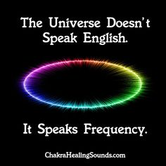That's a bit arrogant: English is not the only or even the main language in the world: So let's change this to read:  THE UNIVERSE DOESN'T SPEAK ANY HUMAN LANGUAGE: IT SPEAKS FREQUENCY, VIBRATION, EMOTIONS. You get back what you think and FEEL about the most.