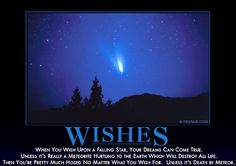 When you wish upon a falling star, your dreams can come true.  Unless it's really a meteorite hurtling to the Earth which will destroy all life.  Then you're pretty much hosed no matter what you wish for.  Unless it's death by meteor.