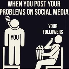 When you post your problems on social media. .... ever so true!