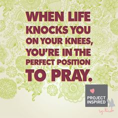 When like knocks you on your knees, you're in the perfect position to pray. #Prayer #God #quotes