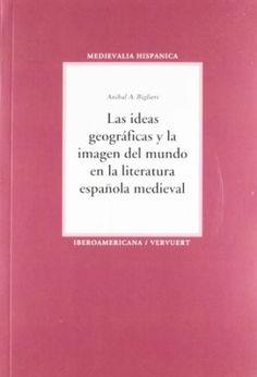 Las ideas geográficas y la imagen del mundo en la literatura española medieval / Aníbal A. Biglieri-Madrid : Iberoamericana ; Franfurt am Main : Vervuert, 2012