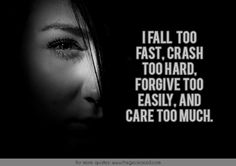 I fall too fast, crash too hard, forgive too easily, and care too much.  #care #crash #easily #fall #fast #forgive #hard #much #quotes