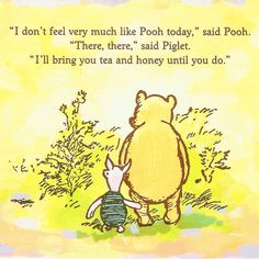 """""""I don't feel very much like Pooh today."""" said Pooh. """"There, there,"""" said Piglet """"I'll bring you tea and honey until you do."""" This is what true friends do. Winnie The Pooh Quotes, Winnie The Pooh Friends, Pooh Bear, Tigger, Eeyore, Heart Warming Quotes, Mo S, Disney Quotes, True Friends"""