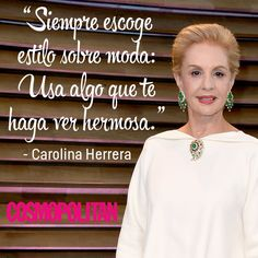 """""""Siempre escoge estilo sobre moda: Usa algo que te haga ver hermosa."""" Carolina Herrera"""