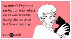 Valentine's Day is the perfect time to reflect on all your horrible dating choices since last Valentine's Day.