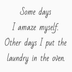 Some days I amaze myself. Other days I put the laundry in the oven. Mom humor -Mom Life Quotes -Laughing Through Motherhood - mom quotes - funny mom quotes - best of moms - - meadoria Great Quotes, Quotes To Live By, Funny Quotes, Quotes Inspirational, Funny Positive Quotes, Motivational Mom Quotes, Super Mom Quotes, Clumsy Quotes, Busy Mom Quotes