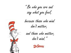 """""""Sé quien eres y di lo que sientes, porque a aquellos a quienes les molesta no importan, y a quienes les importas no les molesta""""  - Dr. Seuss"""