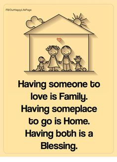 Family, Love, and Memes: FB/OurHappyLifePage Having someone to love is Family Having someplace to go is Home. Having both is a Blessing. My Children Quotes, Quotes For Kids, Great Quotes, Reality Quotes, Life Quotes, Privacy Quotes, Housewarming Wishes, Family Meme, Motivational Quotes