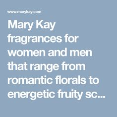 Mary Kay fragrances for women and men that range from romantic florals to energetic fruity scents to woodsy musks.