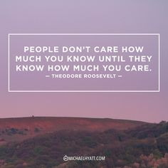 """People don't care how much you know until they know how much you care."" -Theodore Roosevelt"