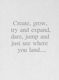 *Create, Grow, Try To Expand, Dare, Jump And Just See Where You Land....
