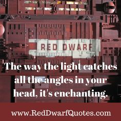 THE WAY THE LIGHT CATCHES ALL THE ANGLES IN YOUR HEAD, IT'S ENCHANTING  http://reddwarfquotes.com/way-light-catches-angles-head-enchanting