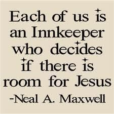 Each of is is an Innkeeper who decides if there is room for Jesus.  By Neal A. Maxwell