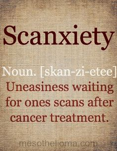 Scanxiety: Noun [skan-zi-etee]: Uneasiness waiting for ones scans after cancer treatment.