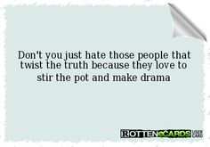 Don't you just hate those people that twist the truth because they love to stir the pot and make drama