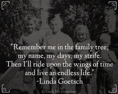 """There are many quotes I love, hard to pick just one, but I'll go with this one for Day """"Remember me in the family tree; my name, my days, my strife. Then I'll ride upon the wings of time and live an endless life."""" -Linda Goetsch (Teach Me Genealogy) Family Tree Quotes, Family History Quotes, Genealogy Quotes, Family Genealogy, Genealogy Search, Genealogy Forms, Family Roots, All Family, Create A Family Tree"""