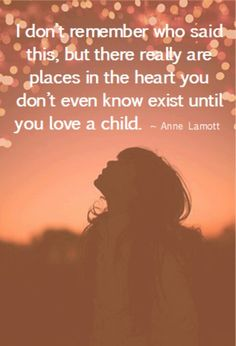 There are places within your heart that you don't know exist until you love a child. - so true! :)