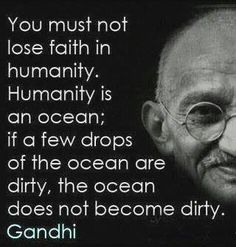 You must not lose faith in humanity.  Humanity is an ocean; if a few drops of the ocean are dirty, the ocean does not become dirty. -Gandhi