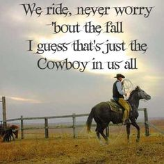 We ride, never worry 'bout the fall. I guess that's just the cowboy in us all. #quote #cowboy
