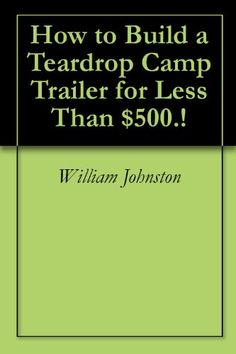 How to Build a Teardrop Camp Trailer for Less Than $500.! by [Johnston, William]