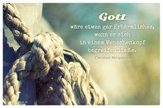 Mein Papa sagt...   Gott wäre etwas gar Erbärmliches, wenn er sich in einem Menschenkopf begreifen ließe.  Christian Morgenstern    Weisheiten und Zitate TÄGLICH NEU auf www.MeinPapasagt.de