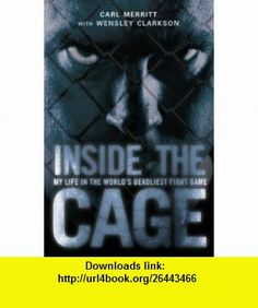 Inside the Cage My Life in the Worlds Deadliest Fight Game (9780007140879) Carl Merritt, Wensley Clarkson , ISBN-10: 0007140878  , ISBN-13: 978-0007140879 ,  , tutorials , pdf , ebook , torrent , downloads , rapidshare , filesonic , hotfile , megaupload , fileserve