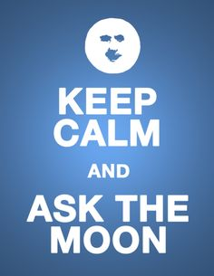 KEEP CALM AND ASK THE MOON . . . Looking at the Magic of the Moon, Is Always a Great Idea!!