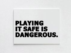 Playing it safe is dangerous...