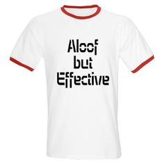 """Aloof but Effective  Available at www.cafepress.com/aloofbuteffective  This is how Amy Farrah Fowler describes Sheldon's """"rumored"""" lovemaking on an episode of The Big Bang Theory. Watch out! With """"Aloof but Effective"""" as the description of your prowess, you might become a magnet to the opposite gender! Makes a great gift for geeks or nerds!"""